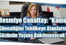 """Photo of Resmiye Canaltay: """"Kamu Güvenliğini Tehlikeye Atanların Gözünün Yaşına Bakılmayacak"""""""